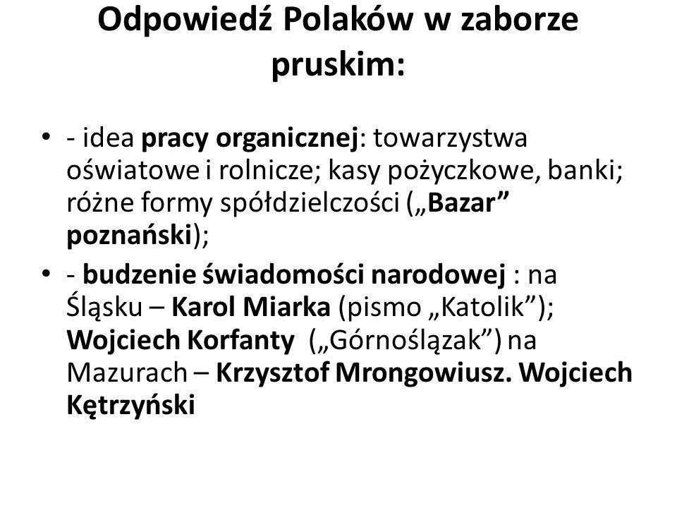 Odpowiedź Polaków w zaborze pruskim: - idea pracy organicznej: towarzystwa oświatowe i rolnicze; kasy pożyczkowe, banki; różne formy spółdzielczości (