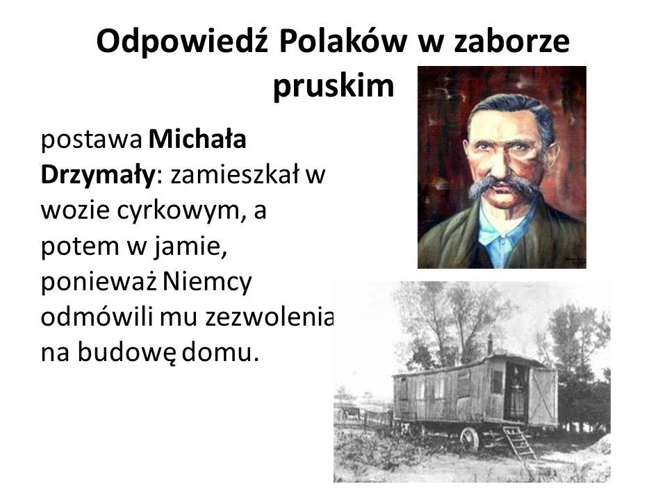 Odpowiedź Polaków w zaborze pruskim postawa Michała Drzymały: zamieszkał w wozie cyrkowym, a potem w jamie, ponieważ Niemcy odmówili mu zezwolenia na
