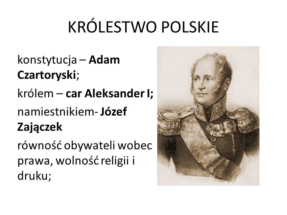 KRÓLESTWO POLSKIE konstytucja – Adam Czartoryski; królem – car Aleksander I; namiestnikiem- Józef Zajączek równość obywateli wobec prawa, wolność reli