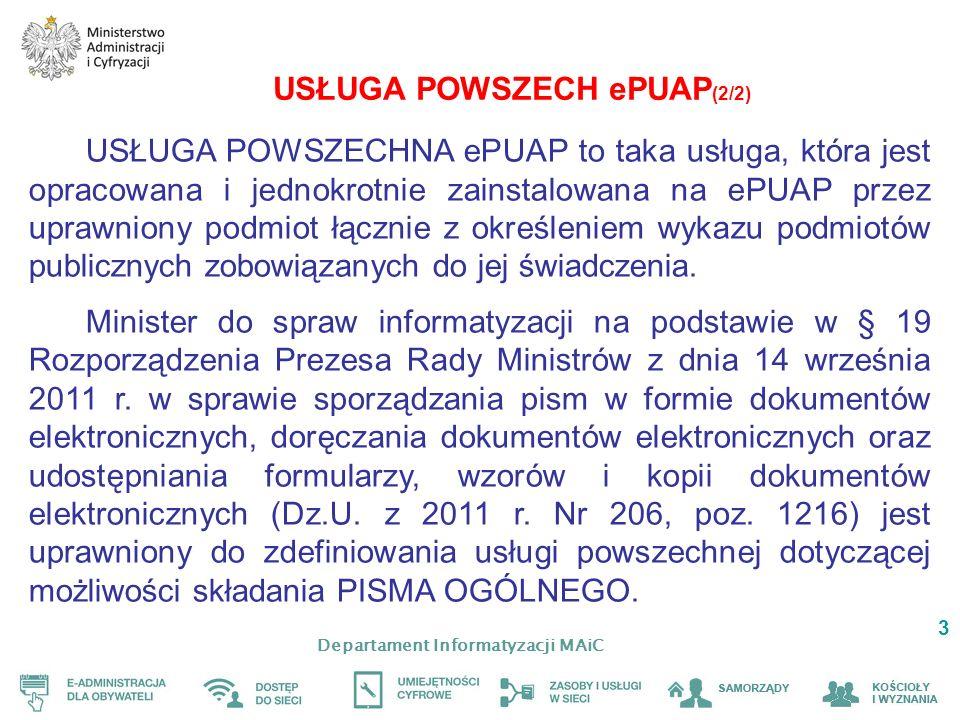 Departament Informatyzacji MAiC 3 USŁUGA POWSZECH ePUAP (2/2) USŁUGA POWSZECHNA ePUAP to taka usługa, która jest opracowana i jednokrotnie zainstalowana na ePUAP przez uprawniony podmiot łącznie z określeniem wykazu podmiotów publicznych zobowiązanych do jej świadczenia.