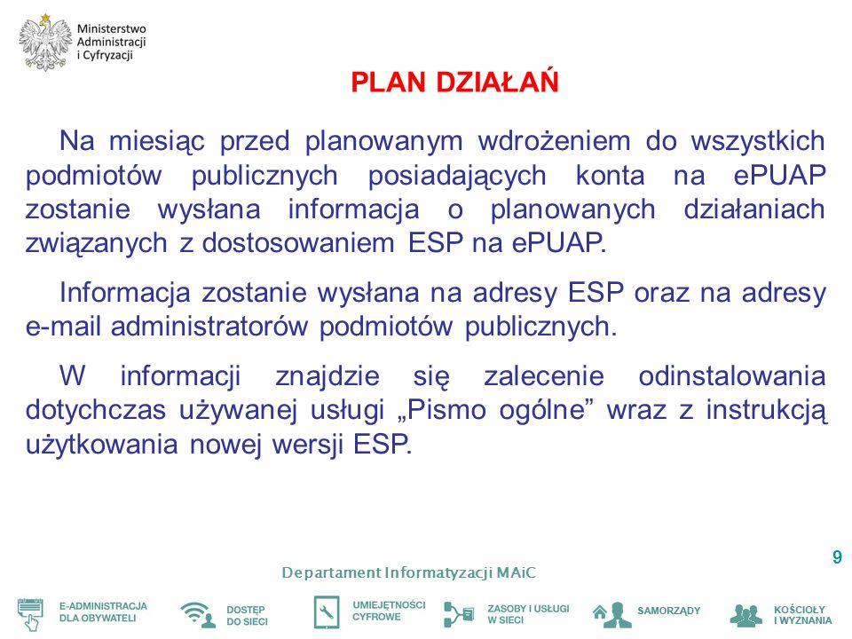 Departament Informatyzacji MAiC 9 PLAN DZIAŁAŃ Na miesiąc przed planowanym wdrożeniem do wszystkich podmiotów publicznych posiadających konta na ePUAP zostanie wysłana informacja o planowanych działaniach związanych z dostosowaniem ESP na ePUAP.