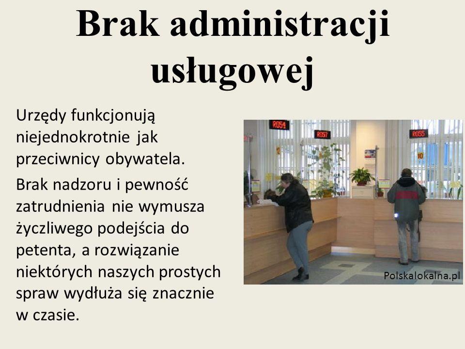 Brak administracji usługowej Urzędy funkcjonują niejednokrotnie jak przeciwnicy obywatela. Brak nadzoru i pewność zatrudnienia nie wymusza życzliwego