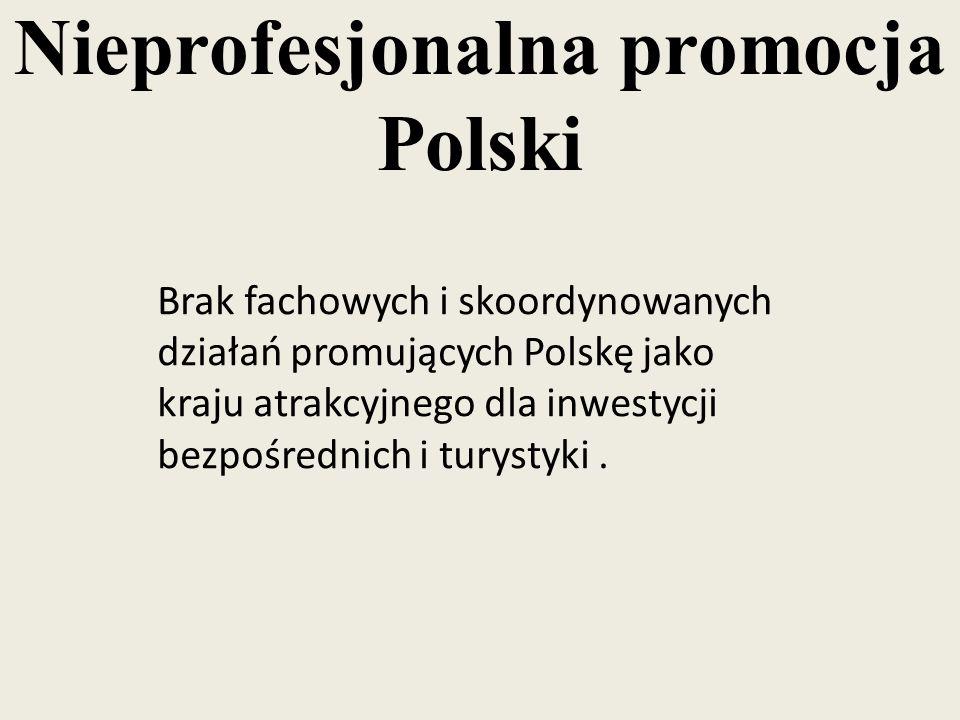 Nieprofesjonalna promocja Polski Brak fachowych i skoordynowanych działań promujących Polskę jako kraju atrakcyjnego dla inwestycji bezpośrednich i tu