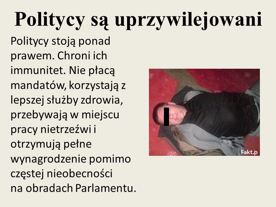 Politycy są uprzywilejowani Politycy stoją ponad prawem. Chroni ich immunitet. Nie płacą mandatów, korzystają z lepszej służby zdrowia, przebywają w m
