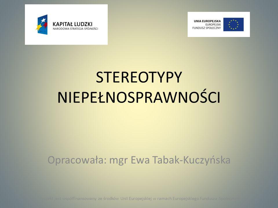 STEREOTYPY NIEPEŁNOSPRAWNOŚCI Opracowała: mgr Ewa Tabak-Kuczyńska Projekt jest współfinansowany ze środków Unii Europejskiej w ramach Europejskiego Fu