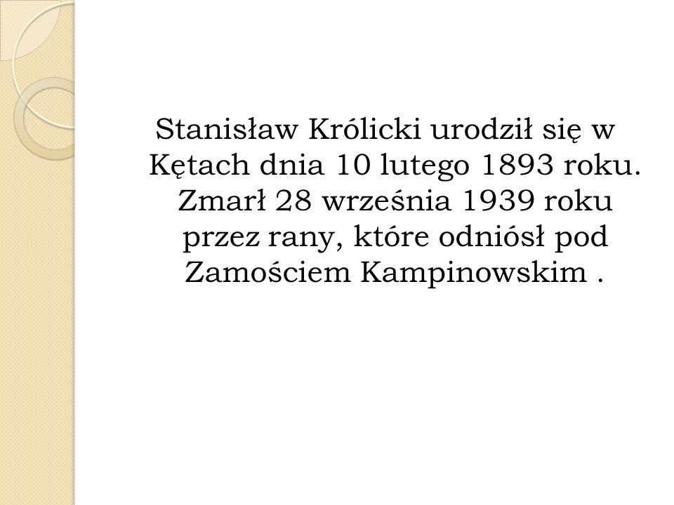 Stanisław Królicki urodził się w Kętach dnia 10 lutego 1893 roku. Zmarł 28 września 1939 roku przez rany, które odniósł pod Zamościem Kampinowskim.