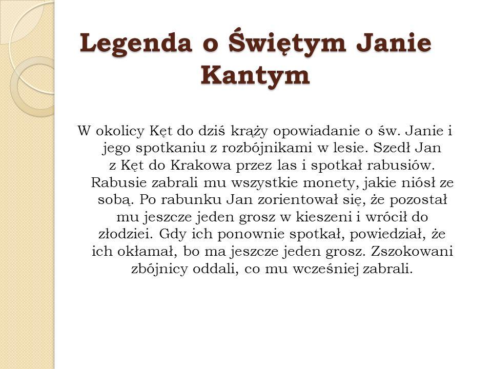Legenda o Świętym Janie Kantym W okolicy Kęt do dziś krąży opowiadanie o św. Janie i jego spotkaniu z rozbójnikami w lesie. Szedł Jan z Kęt do Krakowa