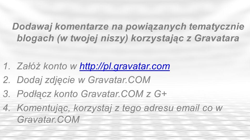 Dodawaj komentarze na powiązanych tematycznie blogach (w twojej niszy) korzystając z Gravatara 1.Załóż konto w http://pl.gravatar.comhttp://pl.gravata