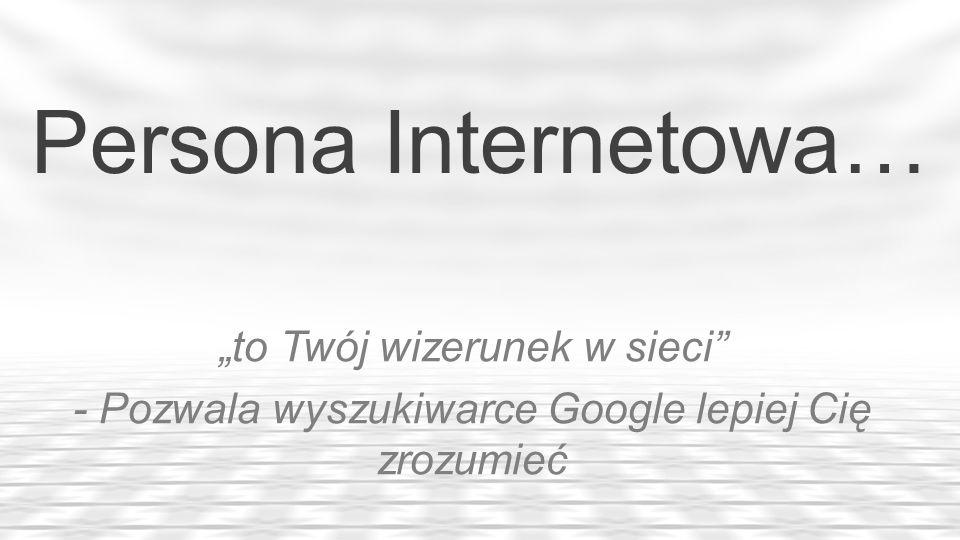 Persona Internetowa… to Twój wizerunek w sieci - Pozwala wyszukiwarce Google lepiej Cię zrozumieć