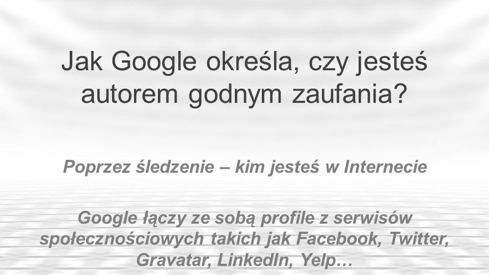 Poprzez śledzenie – kim jesteś w Internecie Google łączy ze sobą profile z serwisów społecznościowych takich jak Facebook, Twitter, Gravatar, LinkedIn