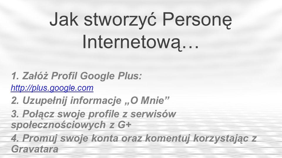 Jak stworzyć Personę Internetową… 1. Załóż Profil Google Plus: http://plus.google.com 2. Uzupełnij informacje O Mnie 3. Połącz swoje profile z serwisó