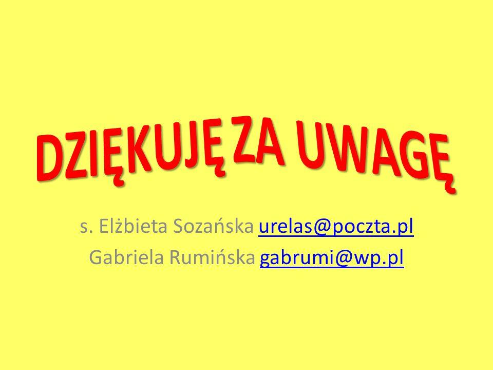 s. Elżbieta Sozańska urelas@poczta.plurelas@poczta.pl Gabriela Rumińska gabrumi@wp.plgabrumi@wp.pl
