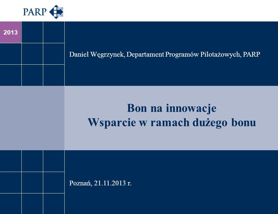 2013 Bon na innowacje Wsparcie w ramach dużego bonu Daniel Węgrzynek, Departament Programów Pilotażowych, PARP Poznań, 21.11.2013 r.