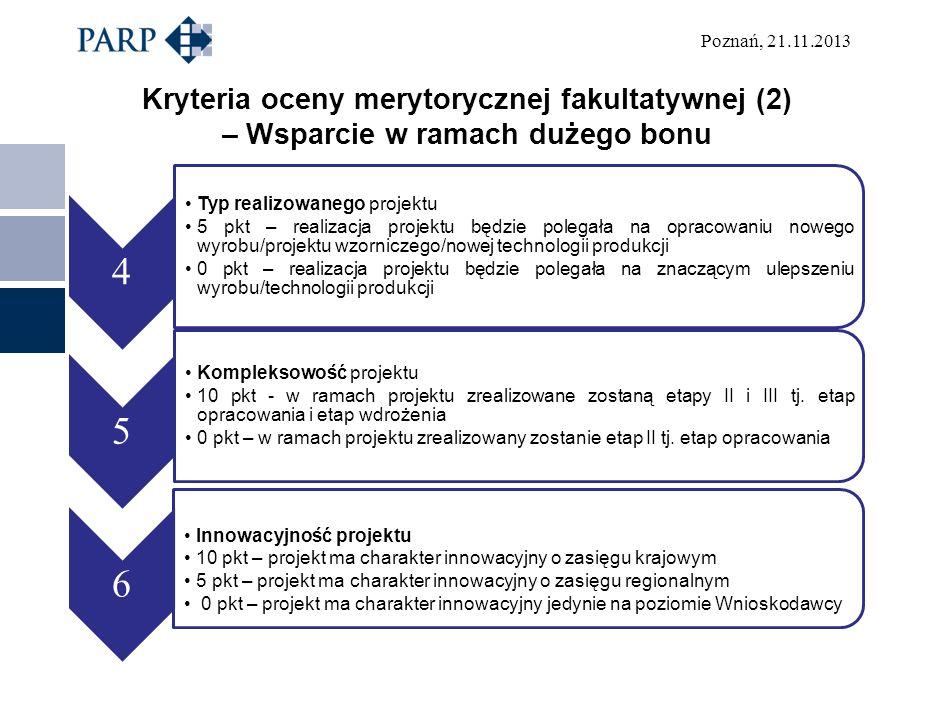 Poznań, 21.11.2013 Kryteria oceny merytorycznej fakultatywnej (2) – Wsparcie w ramach dużego bonu 4 Typ realizowanego projektu 5 pkt – realizacja projektu będzie polegała na opracowaniu nowego wyrobu/projektu wzorniczego/nowej technologii produkcji 0 pkt – realizacja projektu będzie polegała na znaczącym ulepszeniu wyrobu/technologii produkcji 5 Kompleksowość projektu 10 pkt - w ramach projektu zrealizowane zostaną etapy II i III tj.