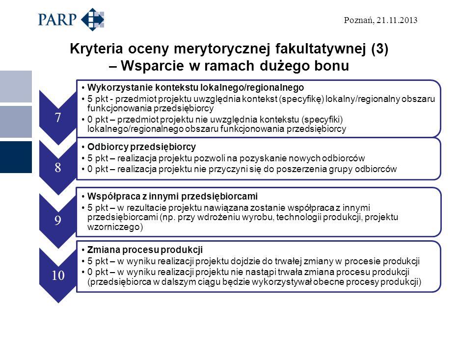Poznań, 21.11.2013 Kryteria oceny merytorycznej fakultatywnej (3) – Wsparcie w ramach dużego bonu 7 Wykorzystanie kontekstu lokalnego/regionalnego 5 pkt - przedmiot projektu uwzględnia kontekst (specyfikę) lokalny/regionalny obszaru funkcjonowania przedsiębiorcy 0 pkt – przedmiot projektu nie uwzględnia kontekstu (specyfiki) lokalnego/regionalnego obszaru funkcjonowania przedsiębiorcy 8 Odbiorcy przedsiębiorcy 5 pkt – realizacja projektu pozwoli na pozyskanie nowych odbiorców 0 pkt – realizacja projektu nie przyczyni się do poszerzenia grupy odbiorców 9 Współpraca z innymi przedsiębiorcami 5 pkt – w rezultacie projektu nawiązana zostanie współpraca z innymi przedsiębiorcami (np.