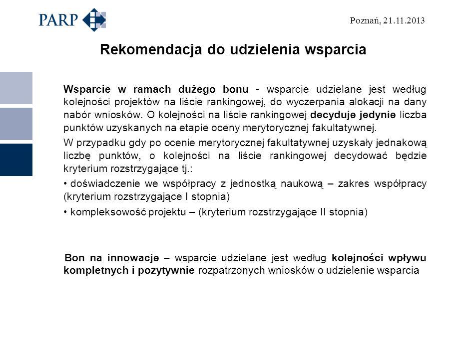 Poznań, 21.11.2013 Rekomendacja do udzielenia wsparcia Wsparcie w ramach dużego bonu - wsparcie udzielane jest według kolejności projektów na liście rankingowej, do wyczerpania alokacji na dany nabór wniosków.