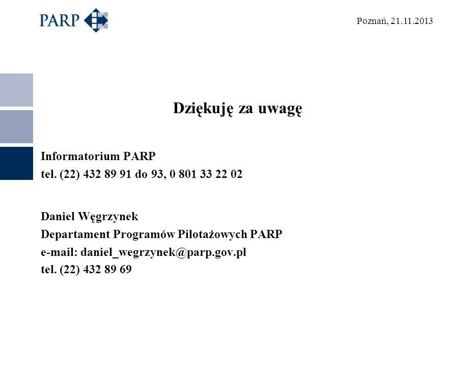 Poznań, 21.11.2013 Dziękuję za uwagę Informatorium PARP tel. (22) 432 89 91 do 93, 0 801 33 22 02 Daniel Węgrzynek Departament Programów Pilotażowych