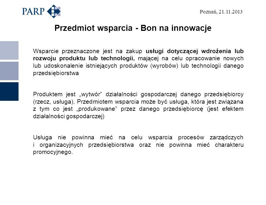 Poznań, 21.11.2013 Przedmiot wsparcia - Bon na innowacje Wsparcie przeznaczone jest na zakup usługi dotyczącej wdrożenia lub rozwoju produktu lub tech