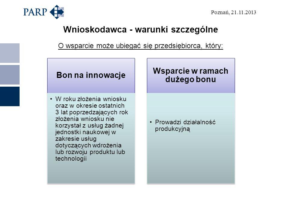 Poznań, 21.11.2013 Wnioskodawca - warunki szczególne O wsparcie może ubiegać się przedsiębiorca, który: Bon na innowacje W roku złożenia wniosku oraz