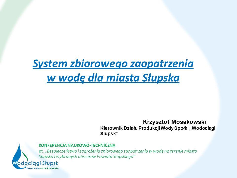 System zbiorowego zaopatrzenia w wodę dla miasta Słupska KONFERENCJA NAUKOWO-TECHNICZNA pt. Bezpieczeństwo i zagrożenia zbiorowego zaopatrzenia w wodę