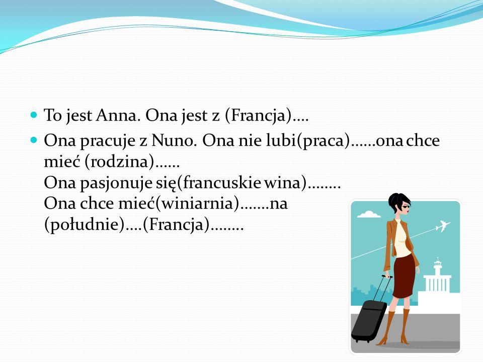 To jest Anna. Ona jest z (Francja)…. Ona pracuje z Nuno. Ona nie lubi(praca)……ona chce mieć (rodzina)…… Ona pasjonuje się(francuskie wina)…….. Ona chc