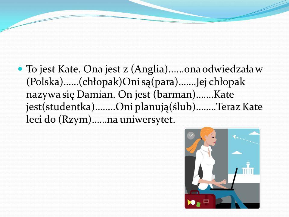 To jest Kate. Ona jest z (Anglia)......ona odwiedzała w (Polska)……(chłopak)Oni są(para)…….Jej chłopak nazywa się Damian. On jest (barman)…….Kate jest(
