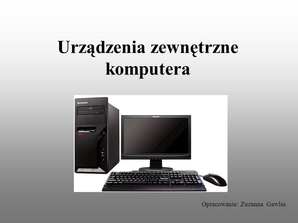 Urządzenia zewnętrzne komputera Opracowanie: Zuzanna Gawlas