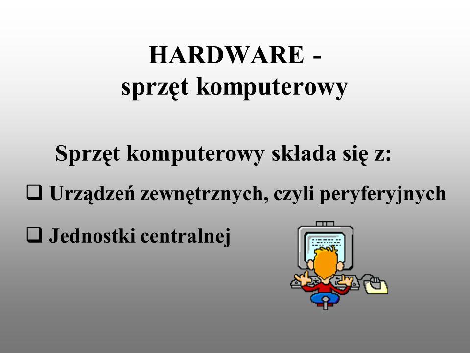 HARDWARE - sprzęt komputerowy Urządzeń zewnętrznych, czyli peryferyjnych Jednostki centralnej Sprzęt komputerowy składa się z: