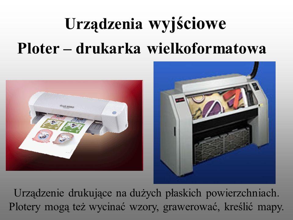 Urządzenia wyjściowe Ploter – drukarka wielkoformatowa Urządzenie drukujące na dużych płaskich powierzchniach. Plotery mogą też wycinać wzory, grawero