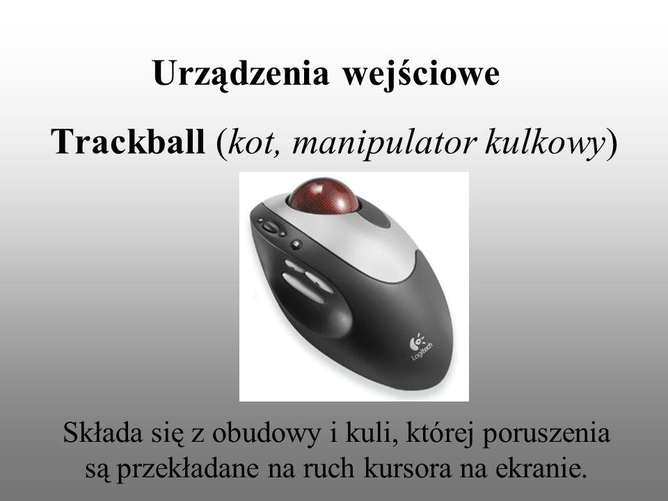 Urządzenia wejściowe Trackball (kot, manipulator kulkowy) Składa się z obudowy i kuli, której poruszenia są przekładane na ruch kursora na ekranie.
