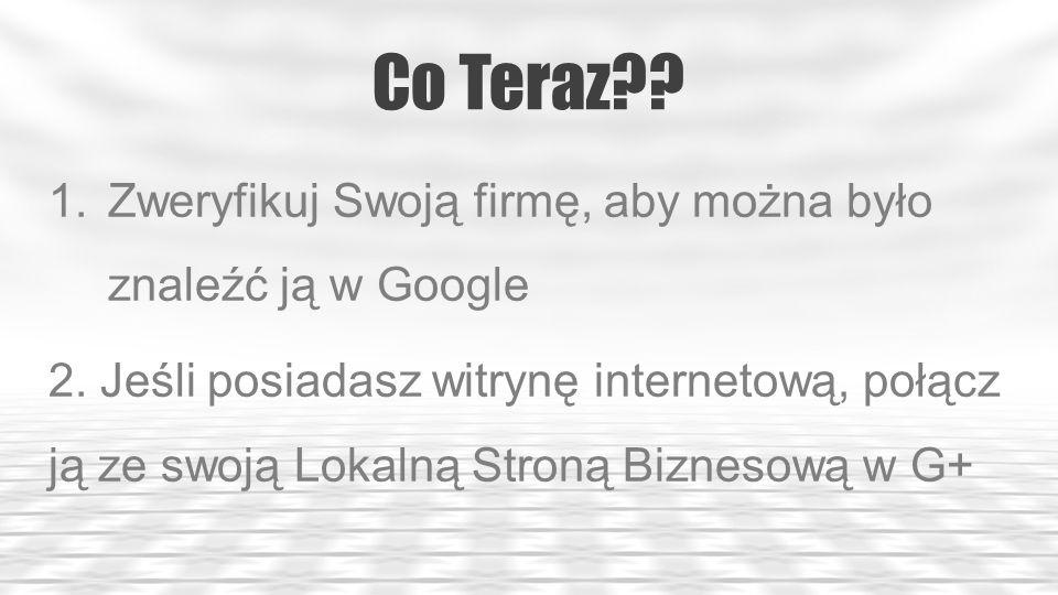 Co Teraz?. 1.Zweryfikuj Swoją firmę, aby można było znaleźć ją w Google 2.