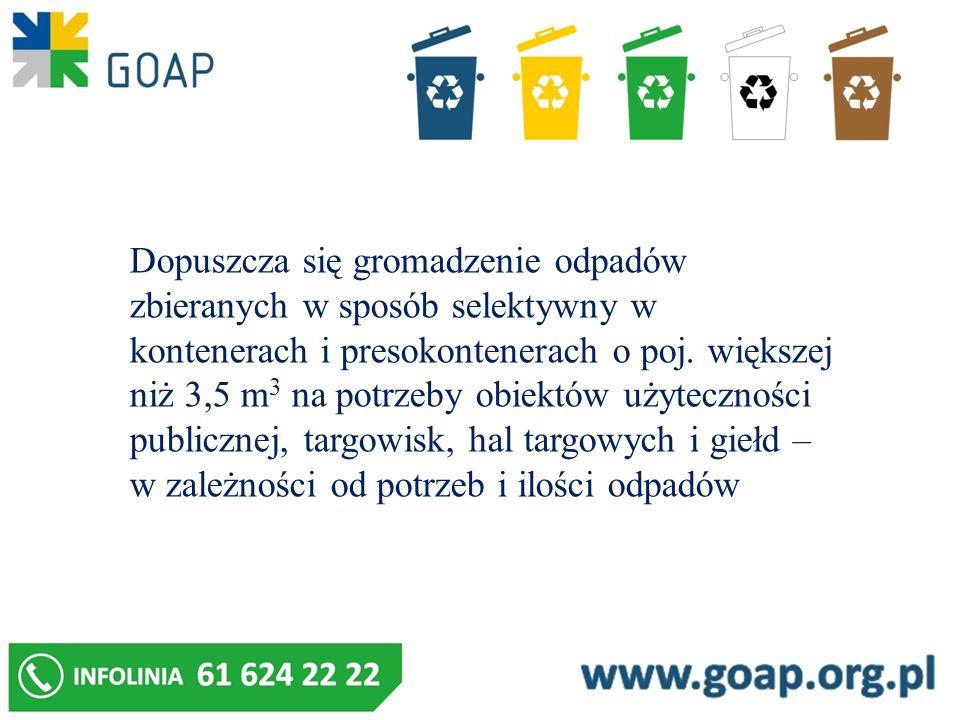Dopuszcza się gromadzenie odpadów zbieranych w sposób selektywny w kontenerach i presokontenerach o poj. większej niż 3,5 m 3 na potrzeby obiektów uży