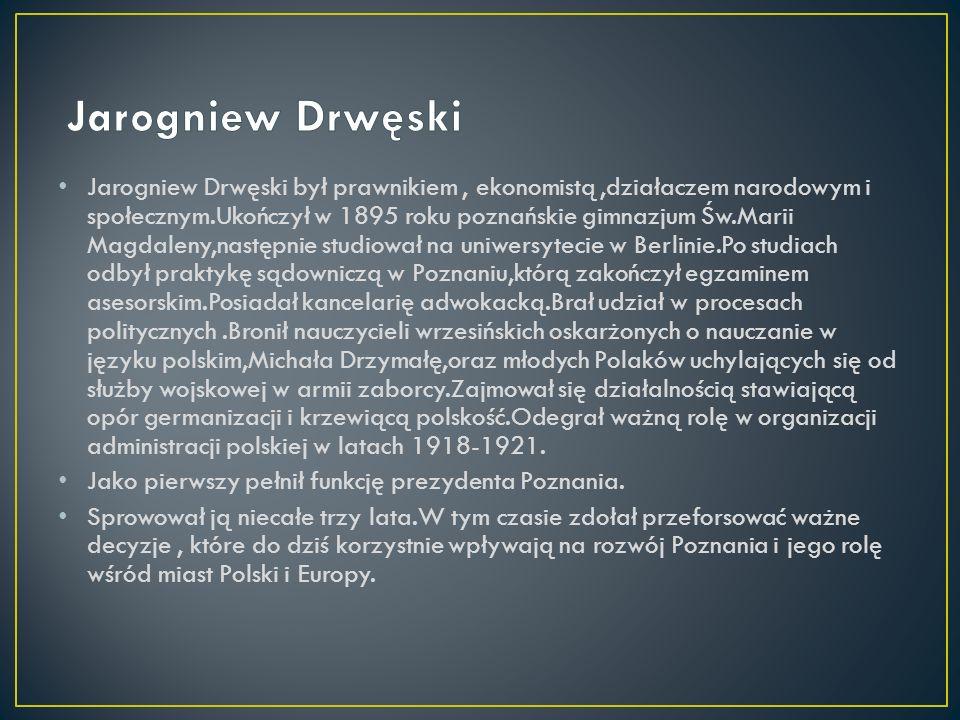 Jarogniew Drwęski był prawnikiem, ekonomistą,działaczem narodowym i społecznym.Ukończył w 1895 roku poznańskie gimnazjum Św.Marii Magdaleny,następnie studiował na uniwersytecie w Berlinie.Po studiach odbył praktykę sądowniczą w Poznaniu,którą zakończył egzaminem asesorskim.Posiadał kancelarię adwokacką.Brał udział w procesach politycznych.Bronił nauczycieli wrzesińskich oskarżonych o nauczanie w języku polskim,Michała Drzymałę,oraz młodych Polaków uchylających się od służby wojskowej w armii zaborcy.Zajmował się działalnością stawiającą opór germanizacji i krzewiącą polskość.Odegrał ważną rolę w organizacji administracji polskiej w latach 1918-1921.