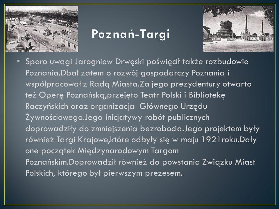 Sporo uwagi Jarogniew Drwęski poświęcił także rozbudowie Poznania.Dbał zatem o rozwój gospodarczy Poznania i współpracował z Radą Miasta.Za jego prezydentury otwarto też Operę Poznańską,przejęto Teatr Polski i Bibliotekę Raczyńskich oraz organizacja Głównego Urzędu Żywnościowego.Jego inicjatywy robót publicznych doprowadziły do zmniejszenia bezrobocia.Jego projektem były również Targi Krajowe,które odbyły się w maju 1921roku.Dały one początek Międzynarodowym Targom Poznańskim.Doprowadził również do powstania Związku Miast Polskich, którego był pierwszym prezesem.