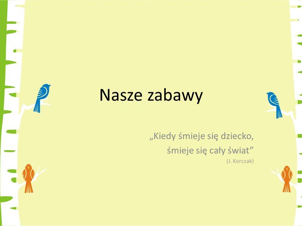 Nasze zabawy Kiedy śmieje się dziecko, śmieje się cały świat (J. Korczak)