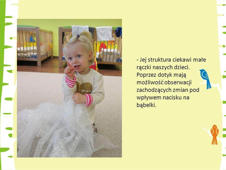 - Jej struktura ciekawi małe rączki naszych dzieci.