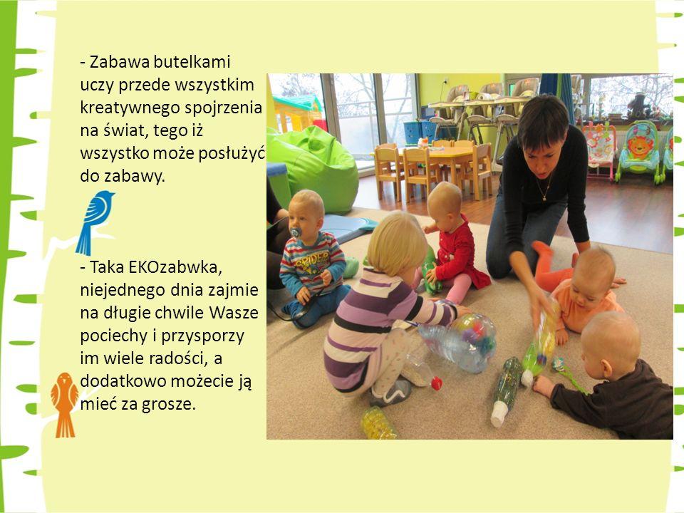 - Zabawa butelkami uczy przede wszystkim kreatywnego spojrzenia na świat, tego iż wszystko może posłużyć do zabawy.
