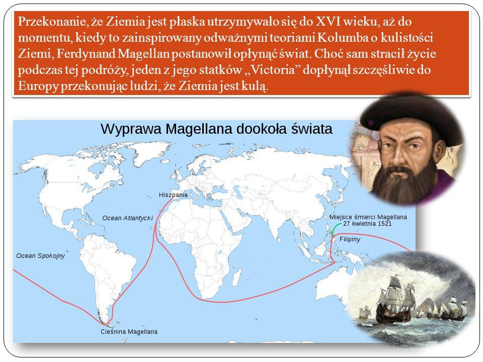 Przekonanie, że Ziemia jest płaska utrzymywało się do XVI wieku, aż do momentu, kiedy to zainspirowany odważnymi teoriami Kolumba o kulistości Ziemi,