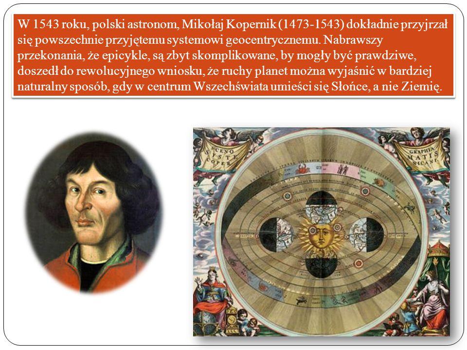 W 1543 roku, polski astronom, Mikołaj Kopernik (1473-1543) dokładnie przyjrzał się powszechnie przyjętemu systemowi geocentrycznemu. Nabrawszy przekon
