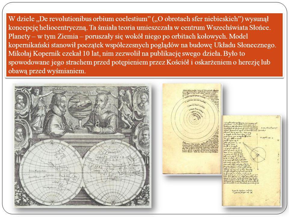 W dziele De revolutionibus orbium coelestium (O obrotach sfer niebieskich) wysunął koncepcję heliocentryczną. Ta śmiała teoria umieszczała w centrum W