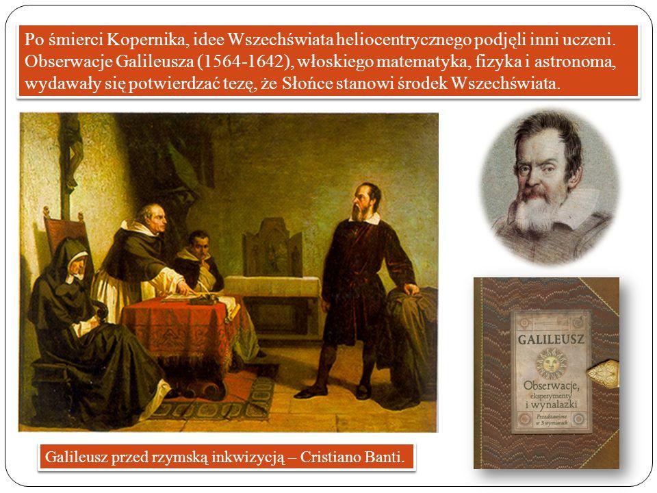 Po śmierci Kopernika, idee Wszechświata heliocentrycznego podjęli inni uczeni. Obserwacje Galileusza (1564-1642), włoskiego matematyka, fizyka i astro