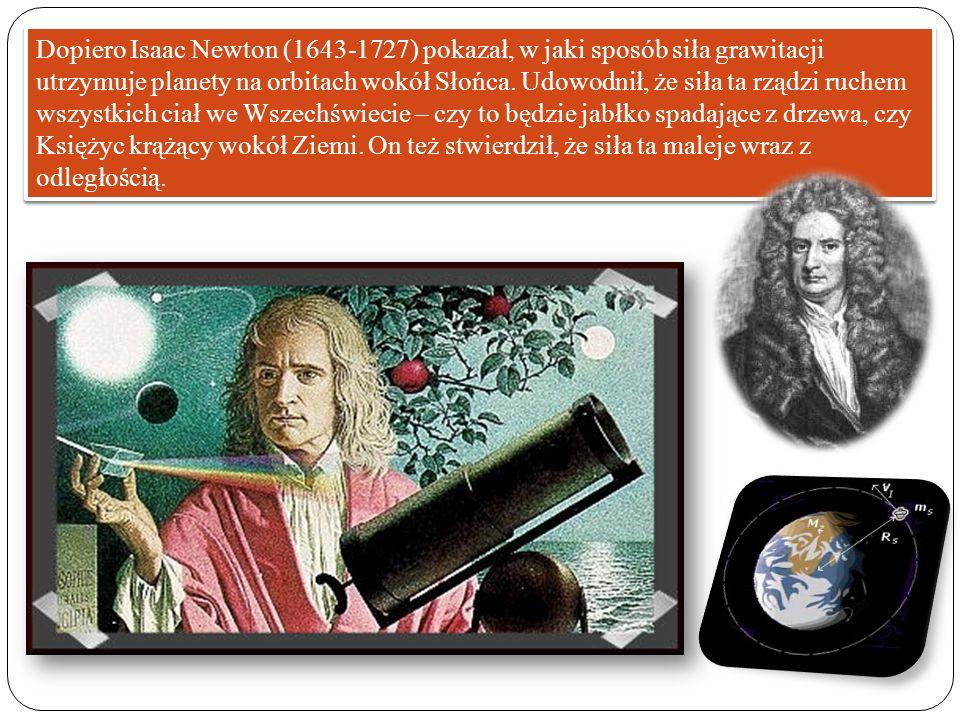 Dopiero Isaac Newton (1643-1727) pokazał, w jaki sposób siła grawitacji utrzymuje planety na orbitach wokół Słońca. Udowodnił, że siła ta rządzi ruche