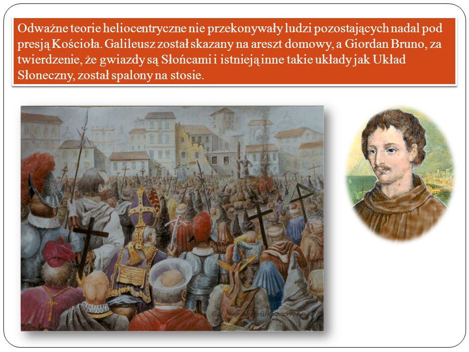 Odważne teorie heliocentryczne nie przekonywały ludzi pozostających nadal pod presją Kościoła. Galileusz został skazany na areszt domowy, a Giordan Br