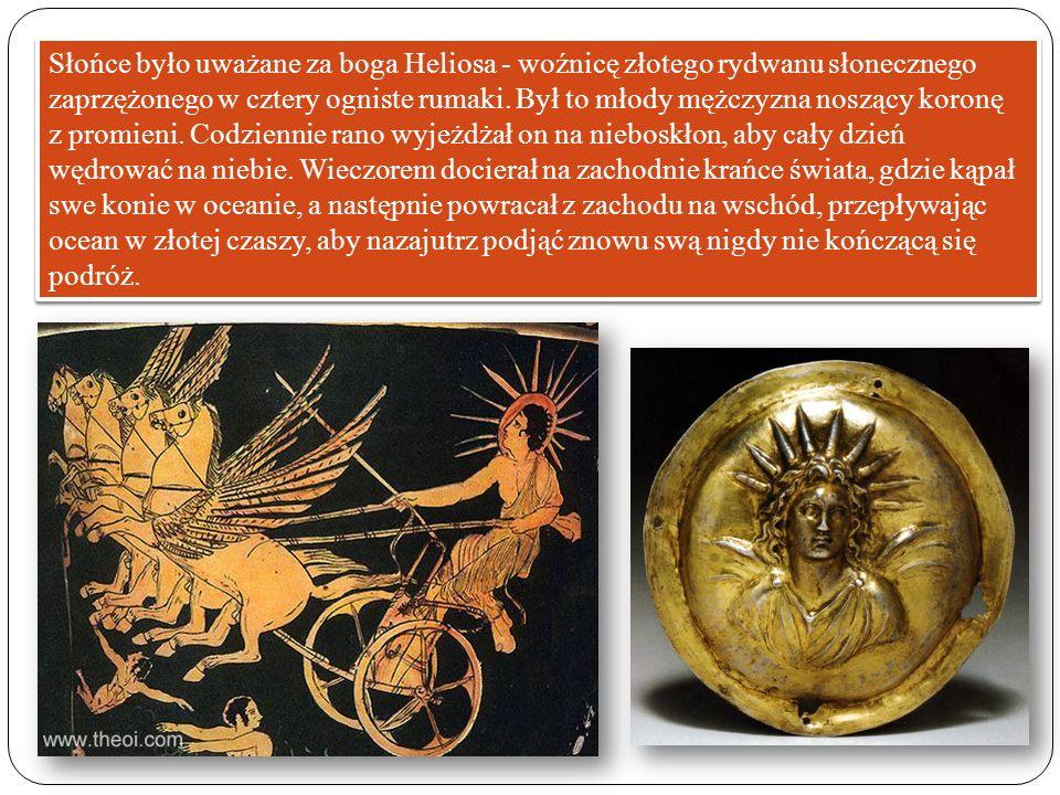 Słońce było uważane za boga Heliosa - woźnicę złotego rydwanu słonecznego zaprzężonego w cztery ogniste rumaki. Był to młody mężczyzna noszący koronę