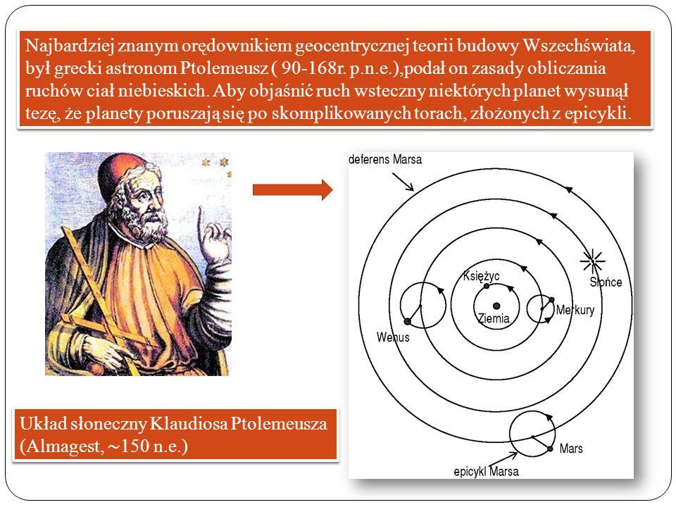 Najbardziej znanym orędownikiem geocentrycznej teorii budowy Wszechświata, był grecki astronom Ptolemeusz ( 90-168r. p.n.e.),podał on zasady obliczani