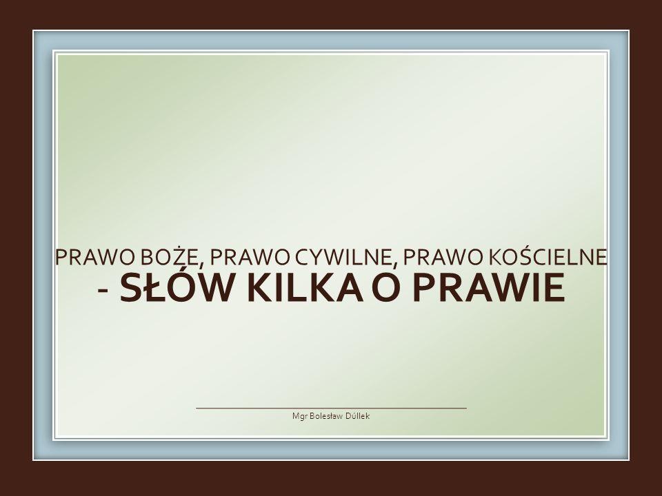 PRAWO BOŻE, PRAWO CYWILNE, PRAWO KOŚCIELNE - SŁÓW KILKA O PRAWIE Mgr Bolesław Dúllek