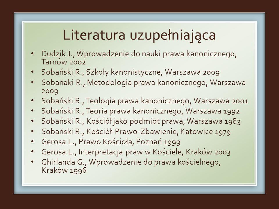 Literatura uzupełniająca Dudzik J., Wprowadzenie do nauki prawa kanonicznego, Tarnów 2002 Sobański R., Szkoły kanonistyczne, Warszawa 2009 Sobańaki R.
