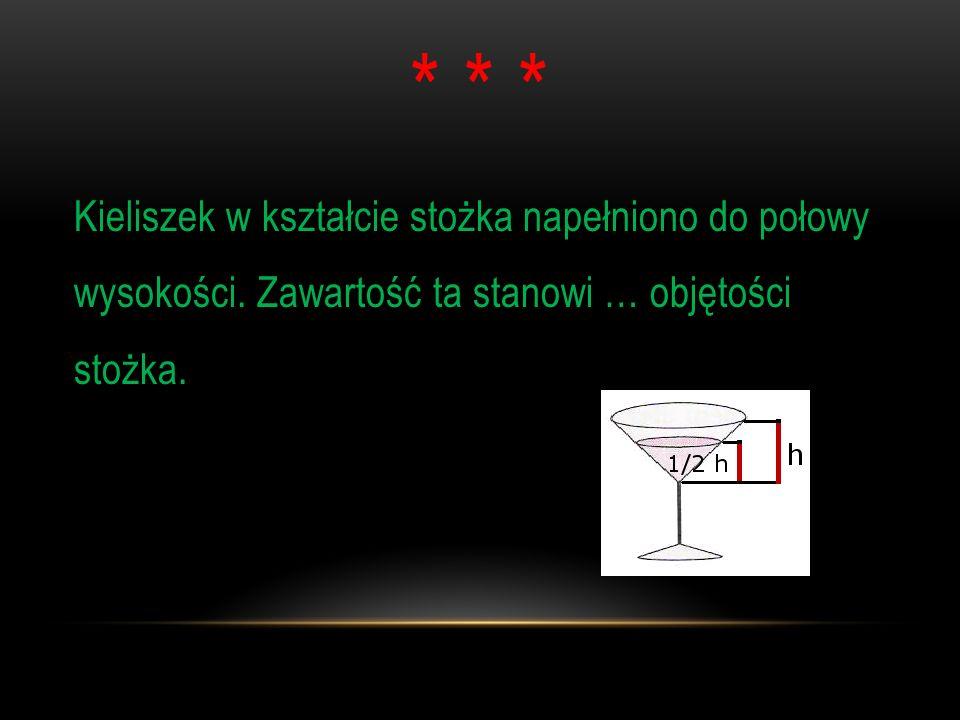 * * * Kieliszek w kształcie stożka napełniono do połowy wysokości. Zawartość ta stanowi … objętości stożka.