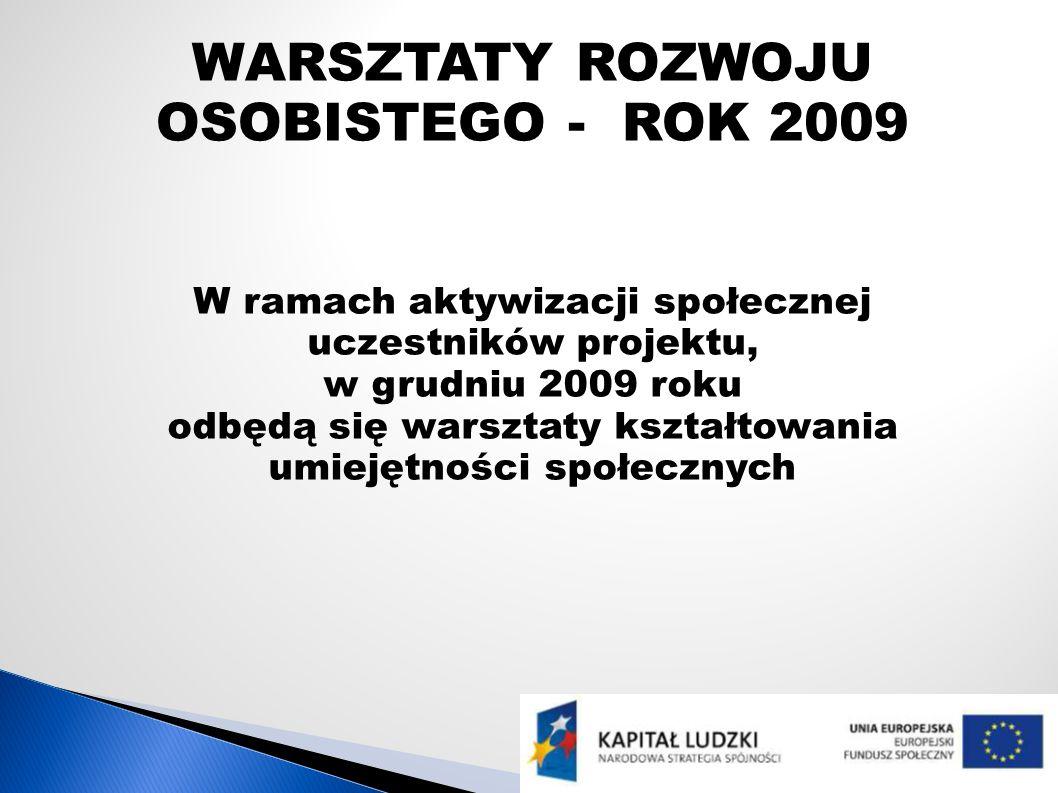 WARSZTATY ROZWOJU OSOBISTEGO - ROK 2009 W ramach aktywizacji społecznej uczestników projektu, w grudniu 2009 roku odbędą się warsztaty kształtowania u