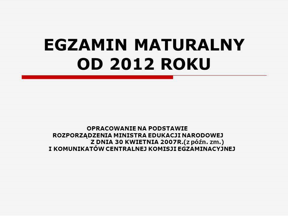 EGZAMIN MATURALNY OD 2012 ROKU OPRACOWANIE NA PODSTAWIE ROZPORZĄDZENIA MINISTRA EDUKACJI NARODOWEJ Z DNIA 30 KWIETNIA 2007R.(z późn. zm.) I KOMUNIKATÓ